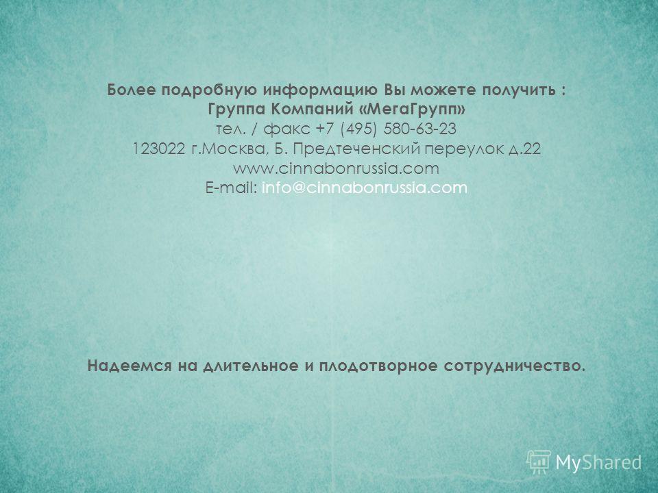 Более подробную информацию Вы можете получить : Группа Компаний «МегаГрупп» тел. / факс +7 (495) 580-63-23 123022 г.Москва, Б. Предтеченский переулок д.22 www.cinnabonrussia.com Е-mail: info@cinnabonrussia.com Надеемся на длительное и плодотворное со