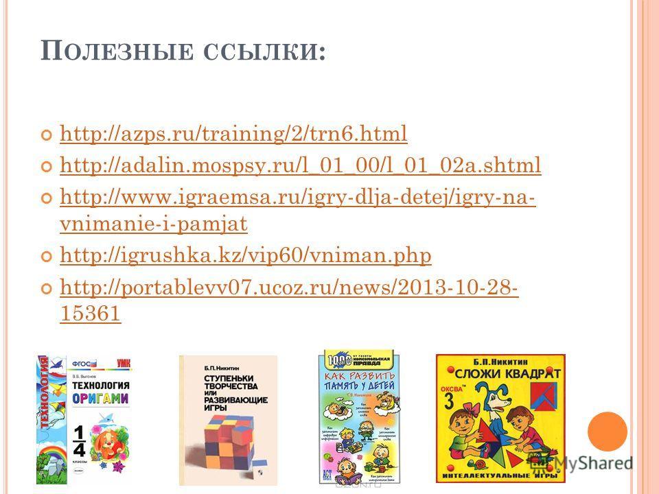 П ОЛЕЗНЫЕ ССЫЛКИ : http://azps.ru/training/2/trn6.html http://adalin.mospsy.ru/l_01_00/l_01_02a.shtml http://www.igraemsa.ru/igry-dlja-detej/igry-na- vnimanie-i-pamjat http://www.igraemsa.ru/igry-dlja-detej/igry-na- vnimanie-i-pamjat http://igrushka.