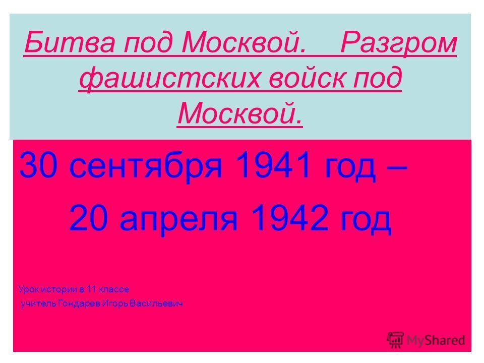 Битва под Москвой. Разгром фашистских войск под Москвой. 30 сентября 1941 год – 20 апреля 1942 год Урок истории в 11 классе учитель Гондарев Игорь Васильевич