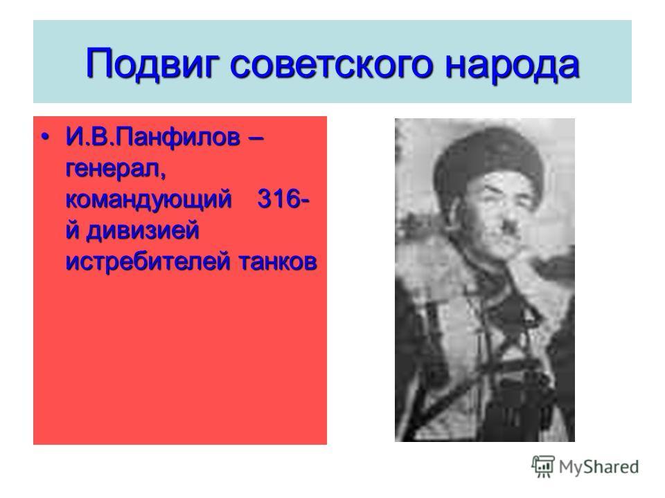 И.В.Панфилов – генерал, командующий 316- й дивизией истребителей танковИ.В.Панфилов – генерал, командующий 316- й дивизией истребителей танков Подвиг советского народа