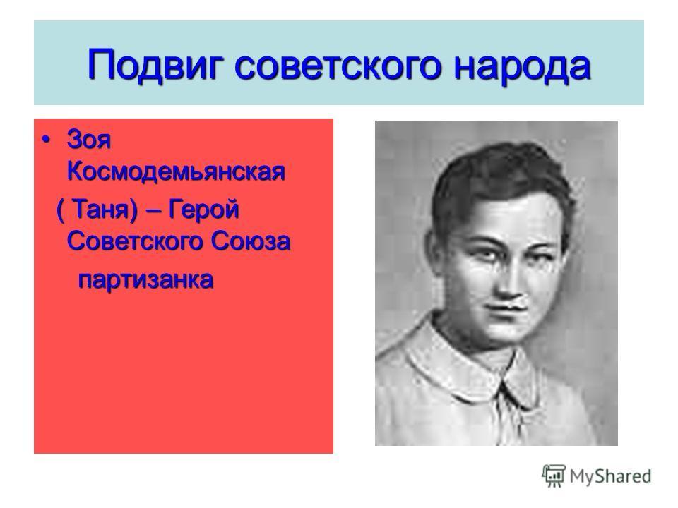 Подвиг советского народа Зоя КосмодемьянскаяЗоя Космодемьянская ( Таня) – Герой Советского Союза ( Таня) – Герой Советского Союза партизанка партизанка