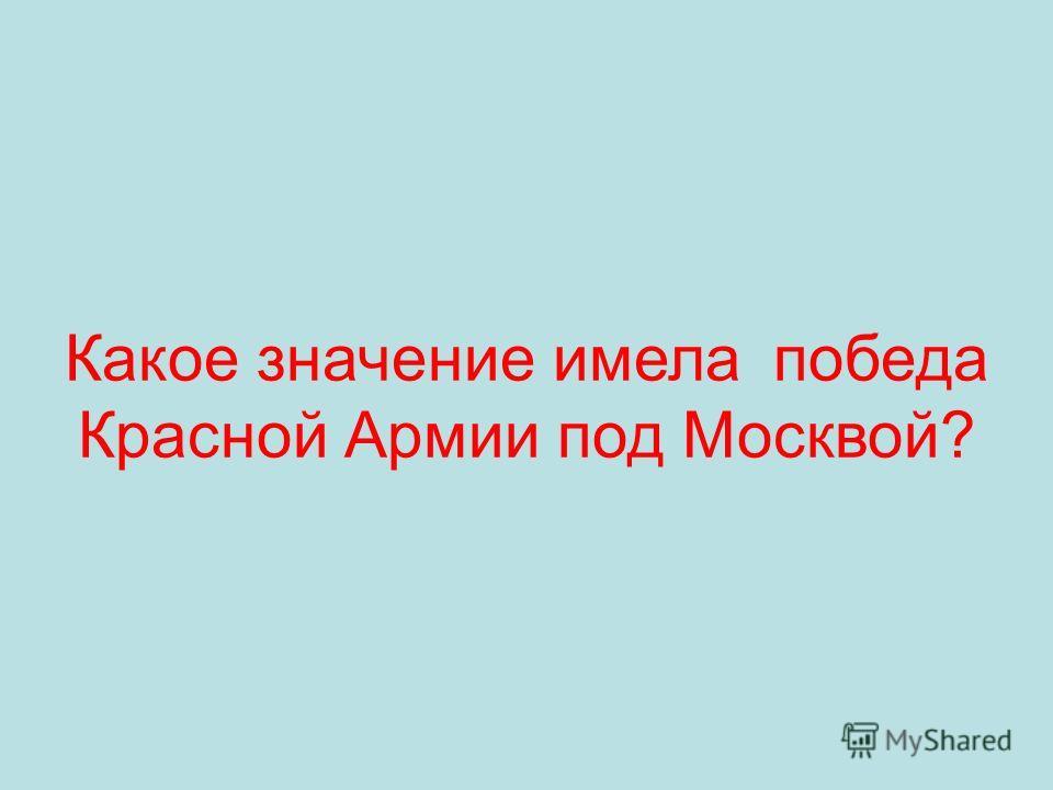 Какое значение имела победа Красной Армии под Москвой?