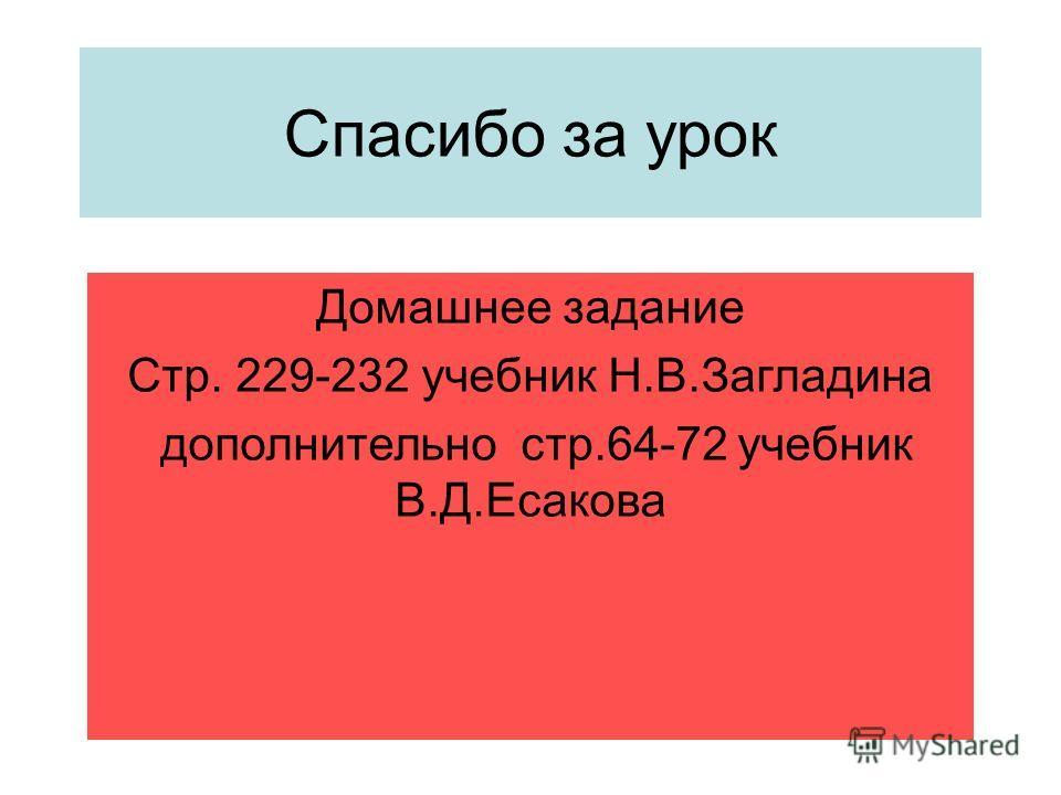 Спасибо за урок Домашнее задание Стр. 229-232 учебник Н.В.Загладина дополнительно стр.64-72 учебник В.Д.Есакова