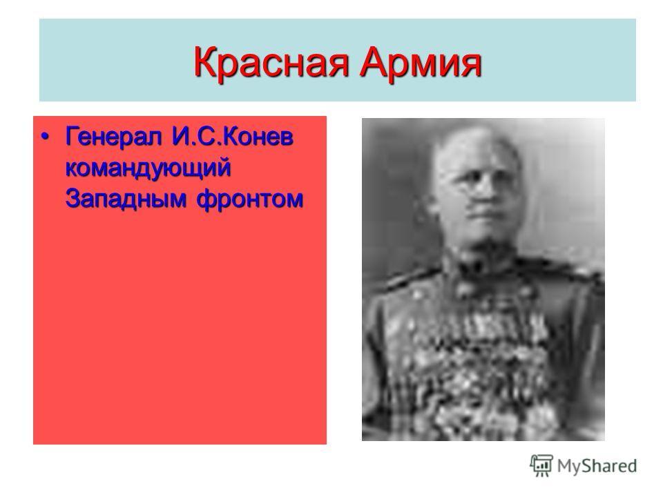 Красная Армия Генерал И.С.Конев командующий Западным фронтомГенерал И.С.Конев командующий Западным фронтом