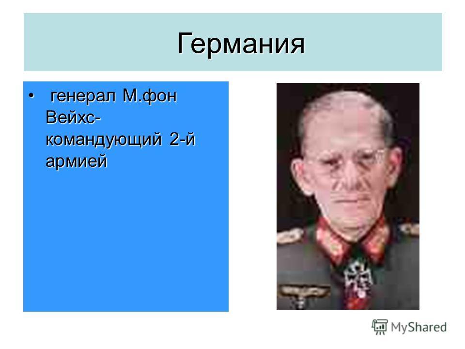 Германия генерал М.фон Вейхс- командующий 2-й армией генерал М.фон Вейхс- командующий 2-й армией