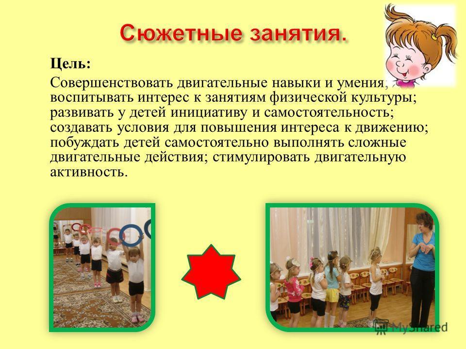 Цель : Совершенствовать двигательные навыки и умения ; воспитывать интерес к занятиям физической культуры ; развивать у детей инициативу и самостоятельность ; создавать условия для повышения интереса к движению ; побуждать детей самостоятельно выполн