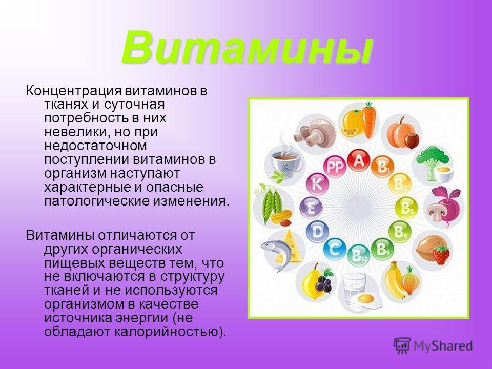 Витамины Концентрация витаминов в тканях и суточная потребность в них невелики, но при недостаточном поступлении витаминов в организм наступают характерные и опасные патологические изменения. Витамины отличаются от других органических пищевых веществ