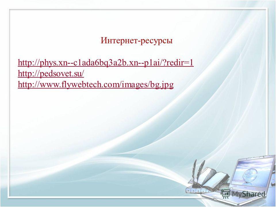 Интернет-ресурсы http://phys.xn--c1ada6bq3a2b.xn--p1ai/?redir=1 http://pedsovet.su/ http://www.flywebtech.com/images/bg.jpg