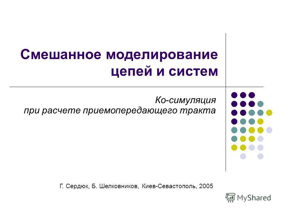 Смешанное моделирование цепей и систем Ко-симуляция при расчете приемопередающего тракта Г. Сердюк, Б. Шелковников, Киев-Севастополь, 2005