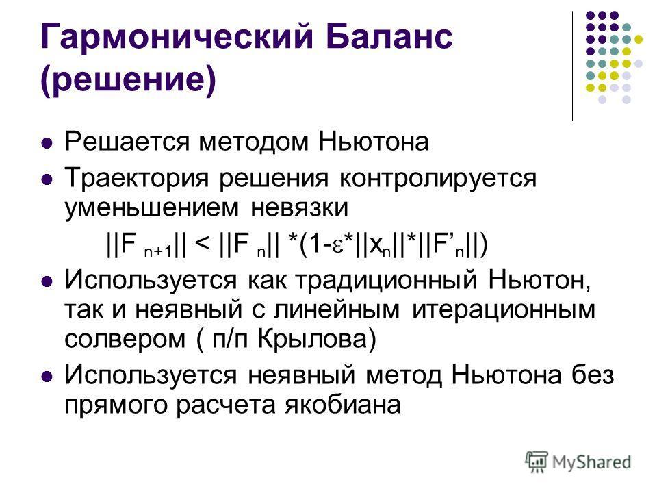 Гармонический Баланс (решение) Решается методом Ньютона Траектория решения контролируется уменьшением невязки ||F n+1 || < ||F n || *(1- *||x n ||*||F n ||) Используется как традиционный Ньютон, так и неявный с линейным итерационным солвером ( п/п Кр