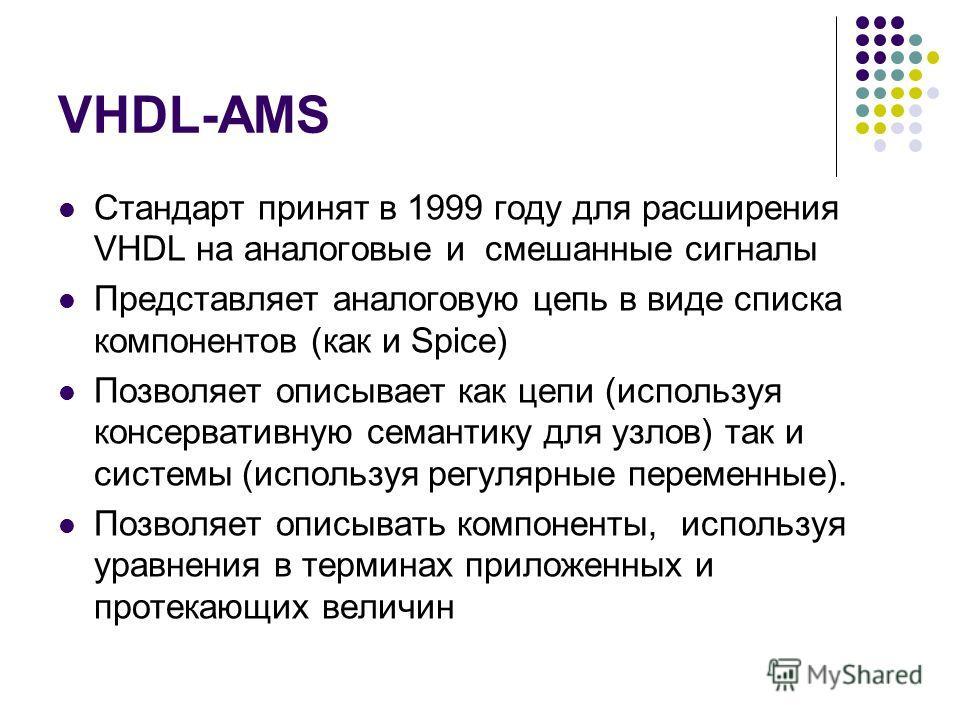 VHDL-AMS Стандарт принят в 1999 году для расширения VHDL на аналоговые и смешанные сигналы Представляет аналоговую цепь в виде списка компонентов (как и Spice) Позволяет описывает как цепи (используя консервативную семантику для узлов) так и системы