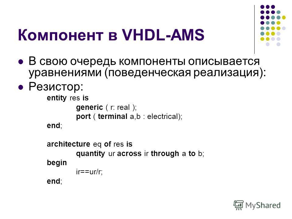 Компонент в VHDL-AMS В свою очередь компоненты описывается уравнениями (поведенческая реализация): Резистор: entity res is generic ( r: real ); port ( terminal a,b : electrical); end; architecture eq of res is quantity ur across ir through a to b; be