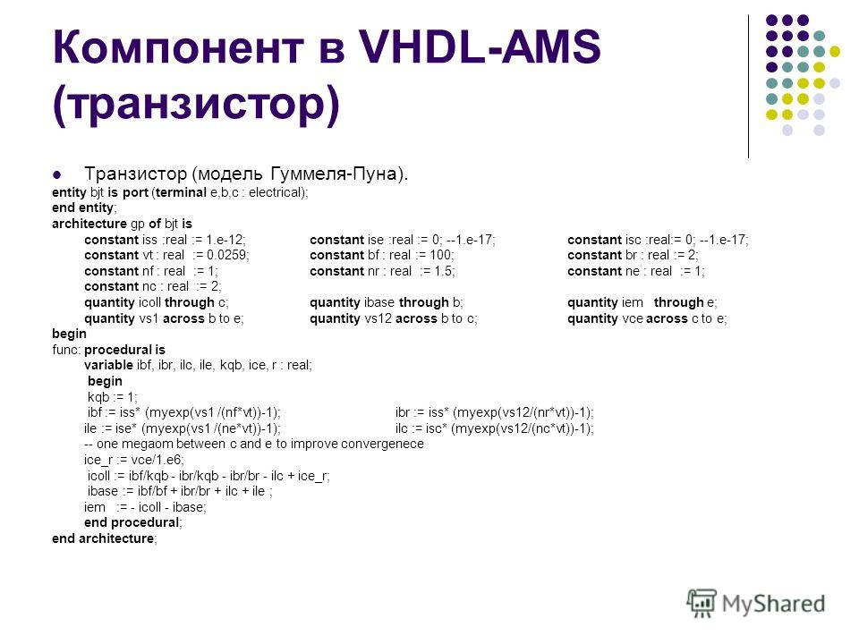 Компонент в VHDL-AMS (транзистор) Транзистор (модель Гуммеля-Пуна). entity bjt is port (terminal e,b,c : electrical); end entity; architecture gp of bjt is constant iss :real := 1.e-12; constant ise :real := 0; --1.e-17; constant isc :real:= 0; --1.e