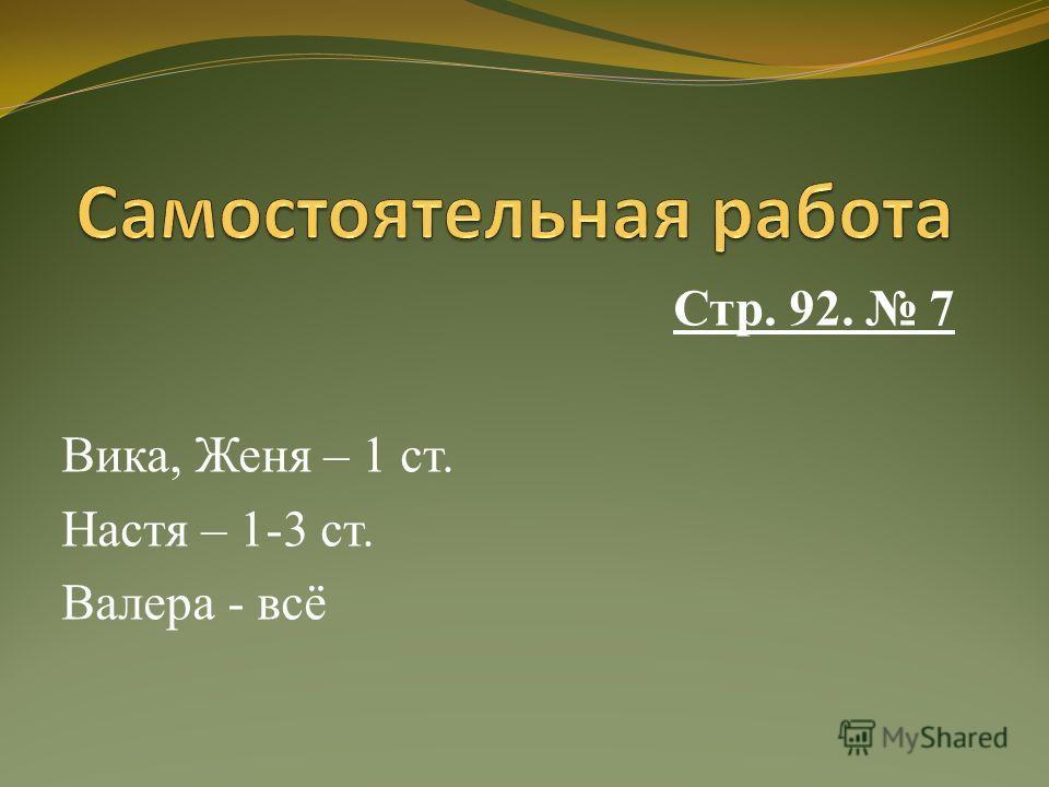 Стр. 92. 7 Вика, Женя – 1 ст. Настя – 1-3 ст. Валера - всё