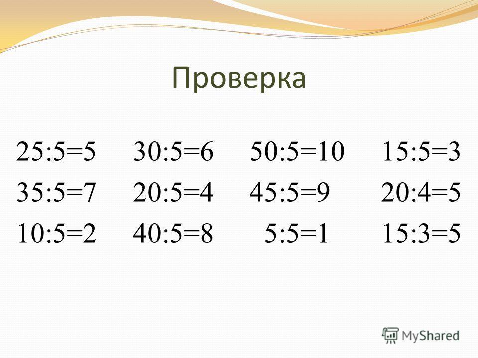 Проверка 25:5=5 30:5=6 50:5=10 15:5=3 35:5=7 20:5=4 45:5=9 20:4=5 10:5=2 40:5=8 5:5=1 15:3=5