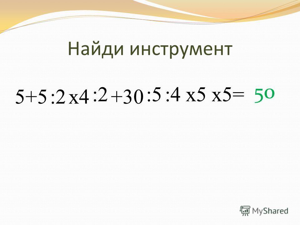 Найди инструмент 5+5:2х4 :2 +30 :5:4х5х5= 50