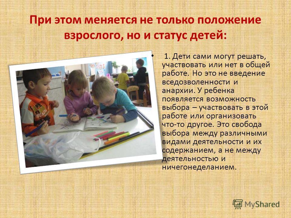 При этом меняется не только положение взрослого, но и статус детей: 1. Дети сами могут решать, участвовать или нет в общей работе. Но это не введение вседозволенности и анархии. У ребенка появляется возможность выбора – участвовать в этой работе или