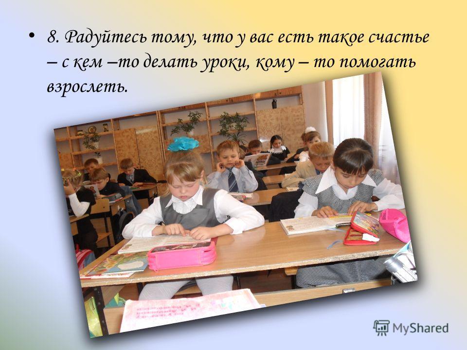 8. Радуйтесь тому, что у вас есть такое счастье – с кем –то делать уроки, кому – то помогать взрослеть.