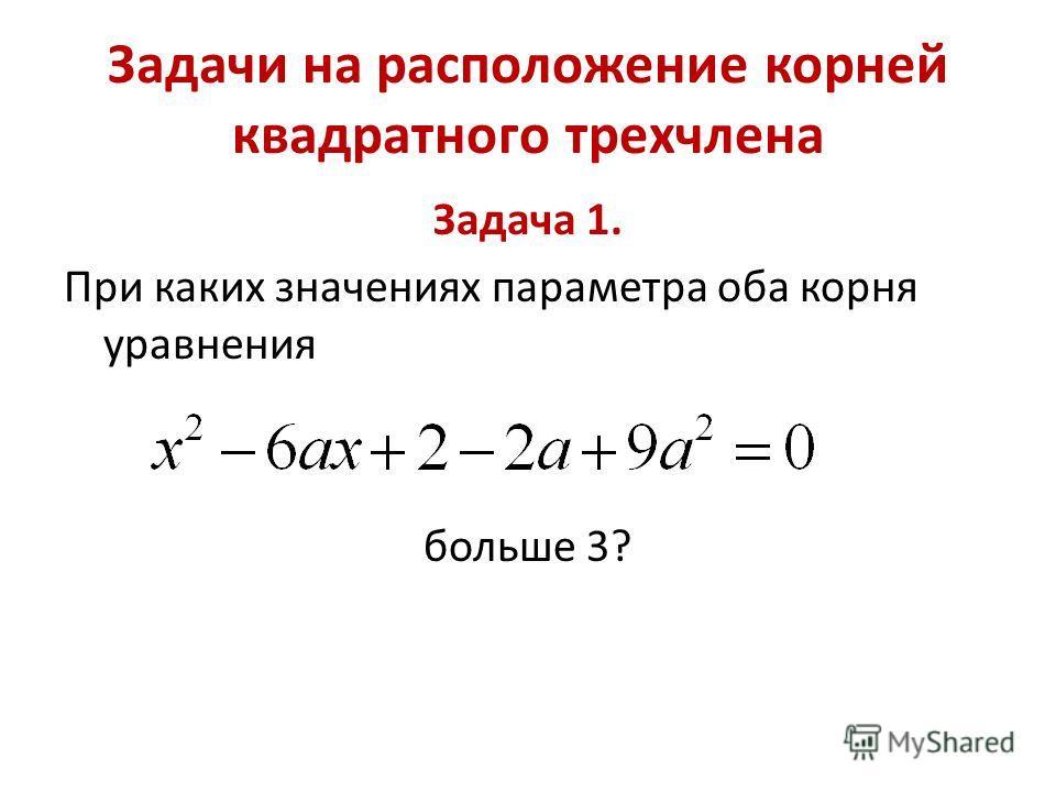 Задачи на расположение корней квадратного трехчлена Задача 1. При каких значениях параметра оба корня уравнения больше 3?