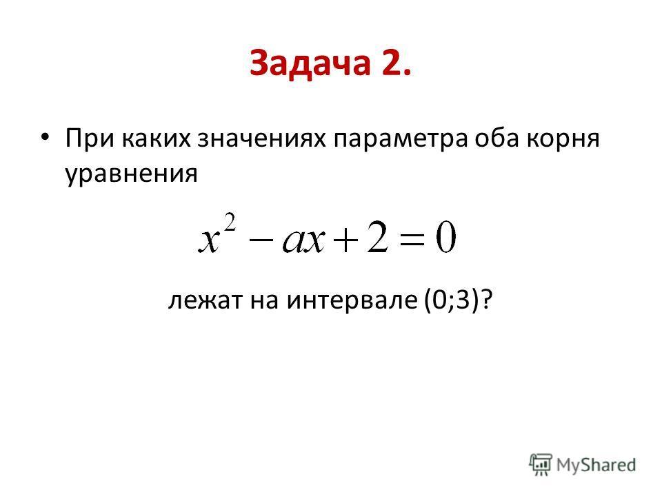 Задача 2. При каких значениях параметра оба корня уравнения лежат на интервале (0;3)?