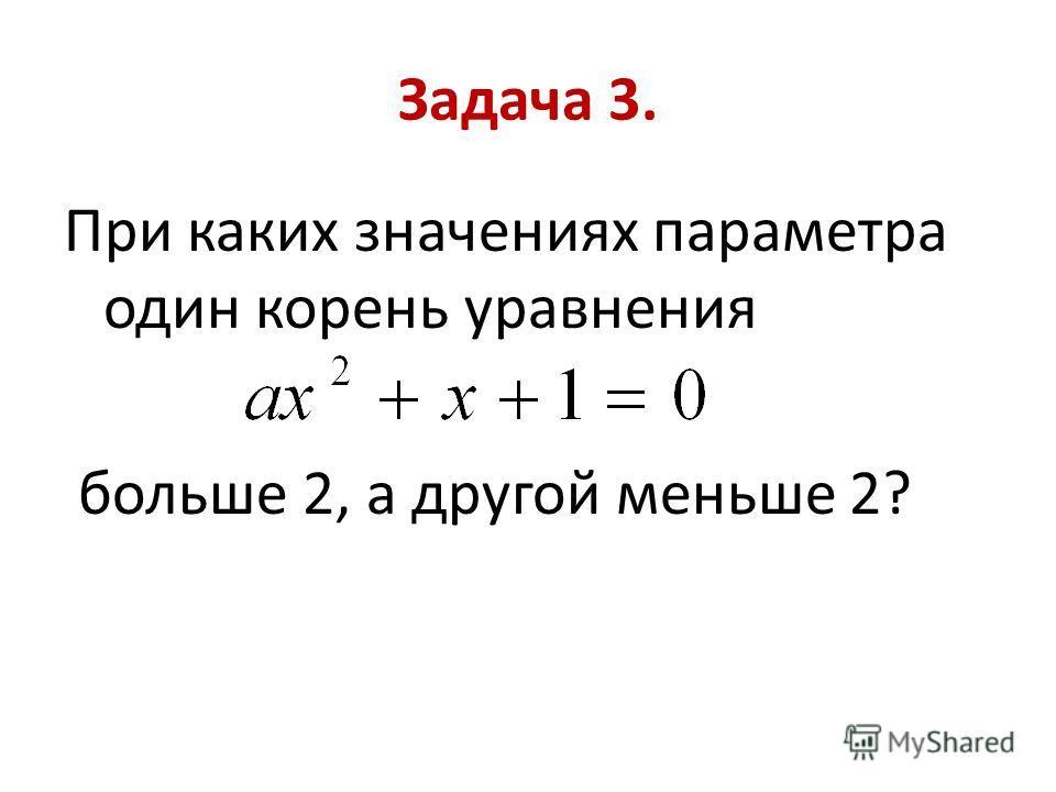 Задача 3. При каких значениях параметра один корень уравнения больше 2, а другой меньше 2?
