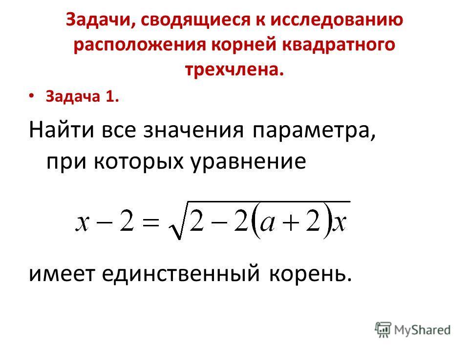 Задачи, сводящиеся к исследованию расположения корней квадратного трехчлена. Задача 1. Найти все значения параметра, при которых уравнение имеет единственный корень.