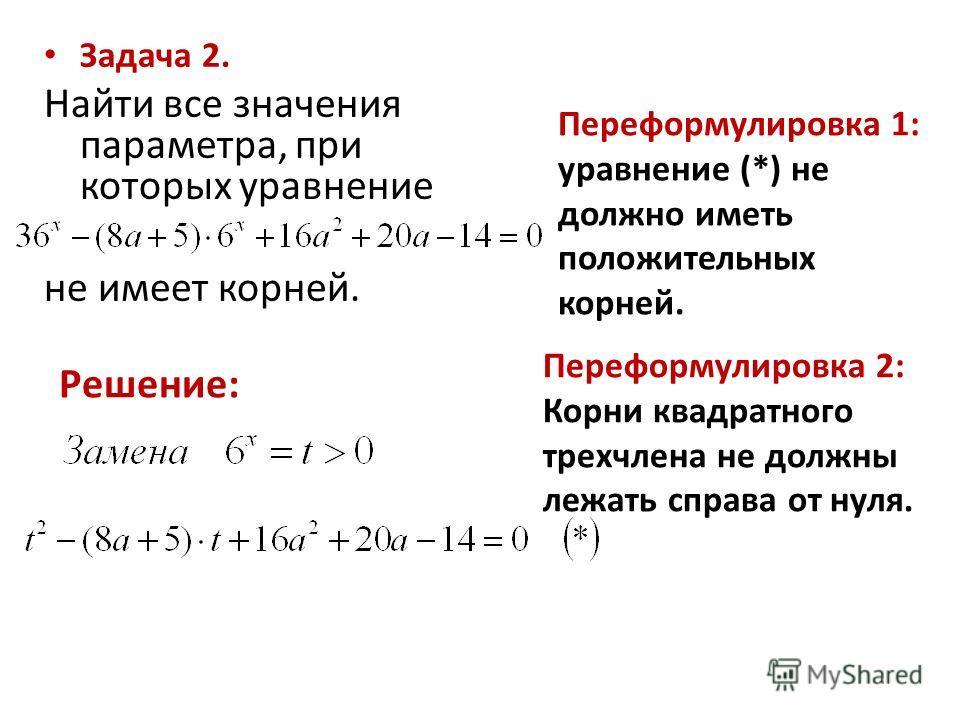 Задача 2. Найти все значения параметра, при которых уравнение не имеет корней. Решение: Переформулировка 1: уравнение (*) не должно иметь положительных корней. Переформулировка 2: Корни квадратного трехчлена не должны лежать справа от нуля.