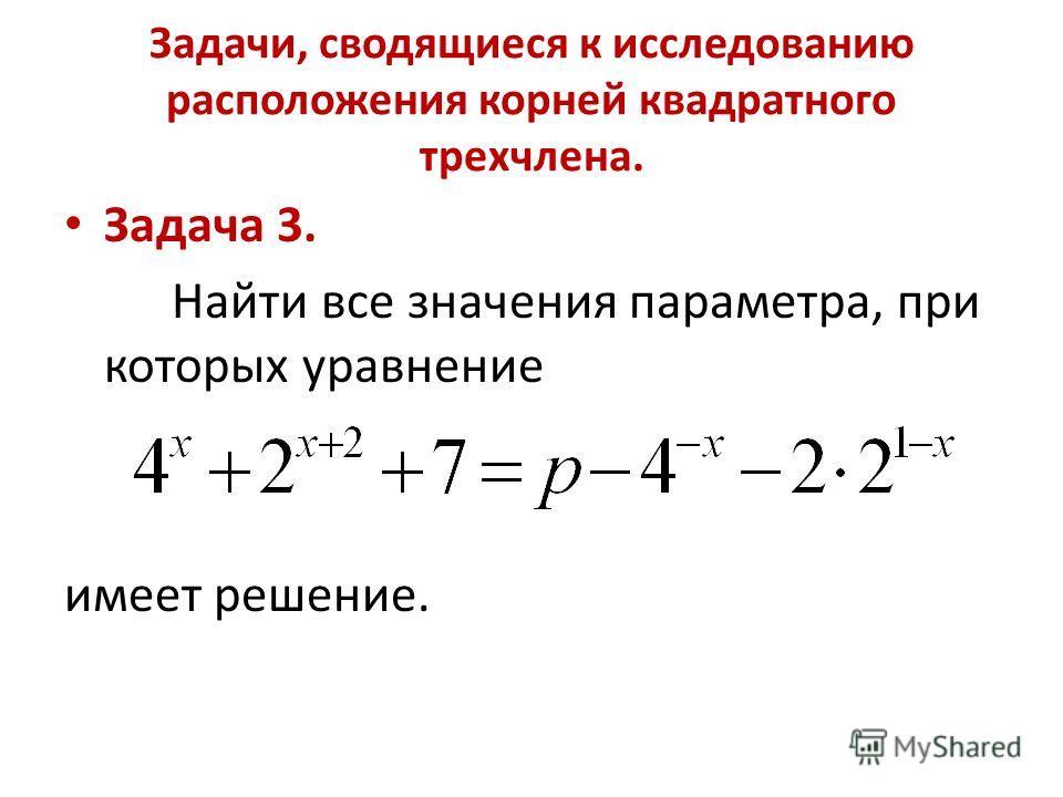 Задачи, сводящиеся к исследованию расположения корней квадратного трехчлена. Задача 3. Найти все значения параметра, при которых уравнение имеет решение.