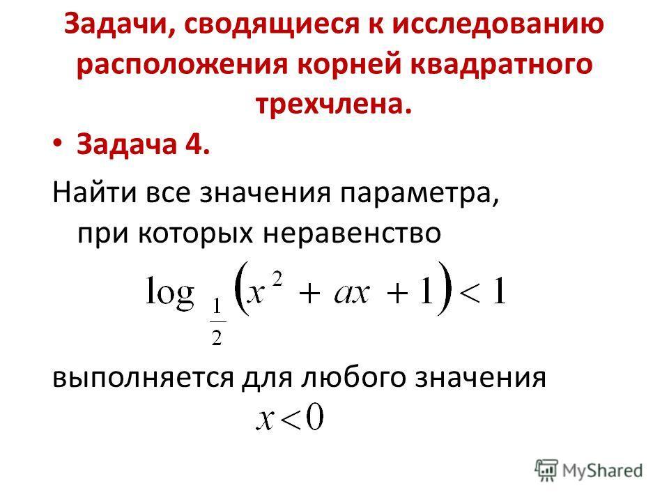 Задачи, сводящиеся к исследованию расположения корней квадратного трехчлена. Задача 4. Найти все значения параметра, при которых неравенство выполняется для любого значения