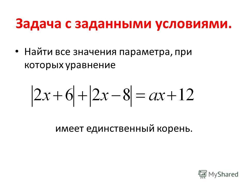 Задача с заданными условиями. Найти все значения параметра, при которых уравнение имеет единственный корень.