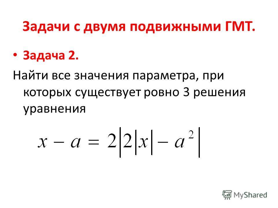 Задачи с двумя подвижными ГМТ. Задача 2. Найти все значения параметра, при которых существует ровно 3 решения уравнения