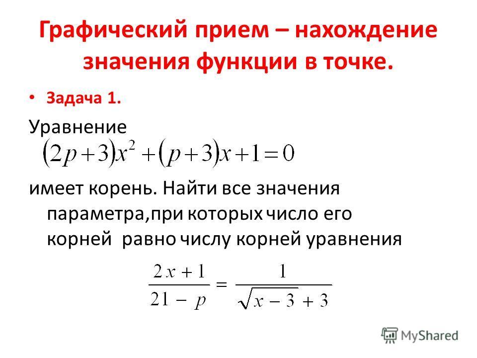 Графический прием – нахождение значения функции в точке. Задача 1. Уравнение имеет корень. Найти все значения параметра,при которых число его корней равно числу корней уравнения