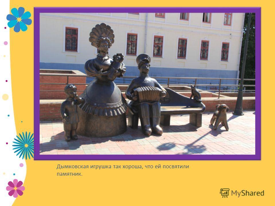 Дымковская игрушка так хороша, что ей посвятили памятник.