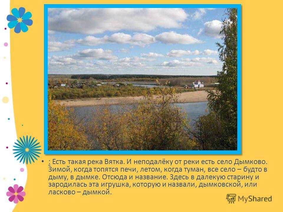 Заголовок слайда : Есть такая река Вятка. И неподалёку от реки есть село Дымково. Зимой, когда топятся печи, летом, когда туман, все село – будто в дыму, в дымке. Отсюда и название. Здесь в далекую старину и зародилась эта игрушка, которую и назвали,