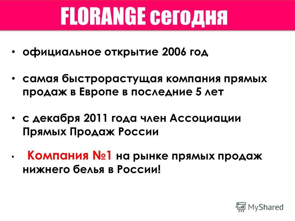 официальное открытие 2006 год самая быстрорастущая компания прямых продаж в Европе в последние 5 лет с декабря 2011 года член Ассоциации Прямых Продаж России Компания 1 на рынке прямых продаж нижнего белья в России! FLORANGE сегодня