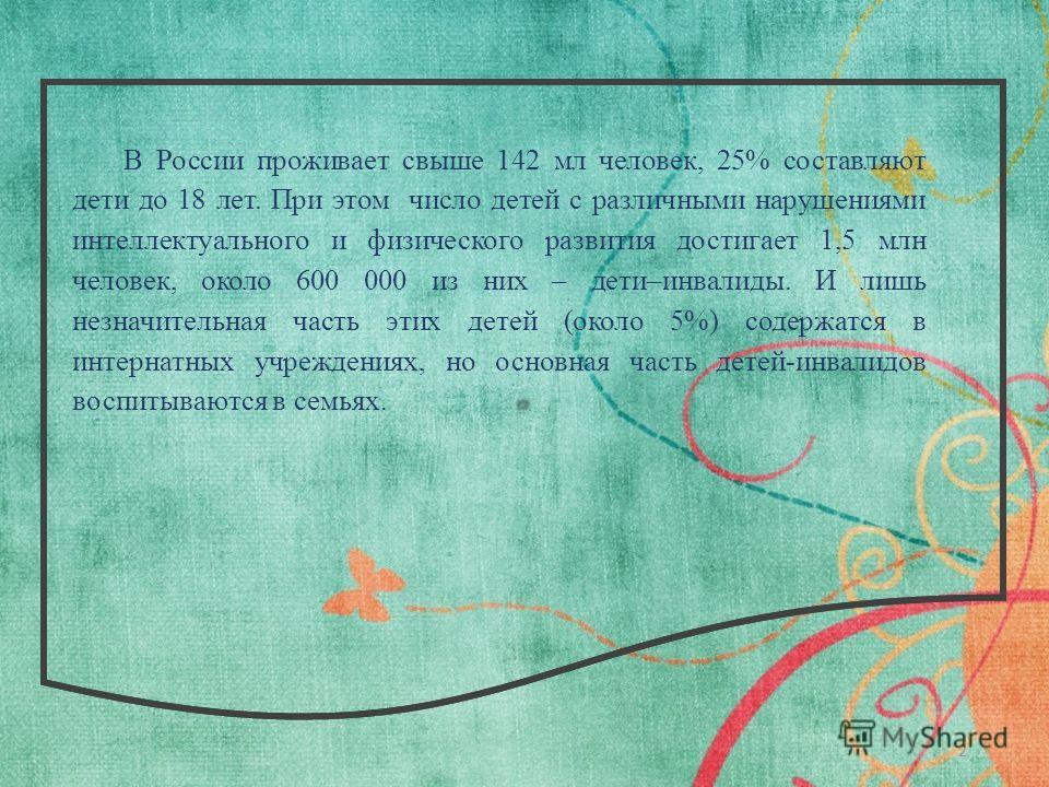 2 В России проживает свыше 142 мл человек, 25% составляют дети до 18 лет. При этом число детей с различными нарушениями интеллектуального и физического развития достигает 1,5 млн человек, около 600 000 из них – дети–инвалиды. И лишь незначительная ча
