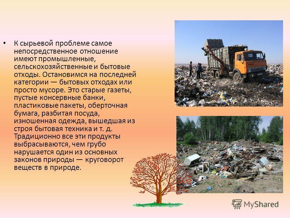 К сырьевой проблеме самое непосредственное отношение имеют промышленные, сельскохозяйственные и бытовые отходы. Остановимся на последней категории бытовых отходах или просто мусоре. Это старые газеты, пустые консервные банки, пластиковые пакеты, обер