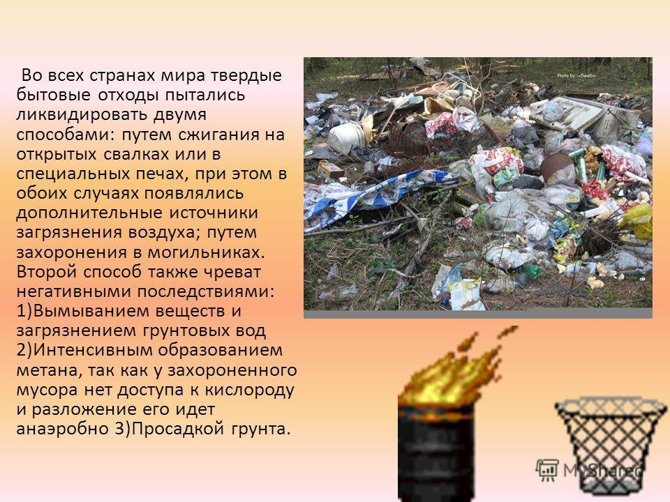 Во всех странах мира твердые бытовые отходы пытались ликвидировать двумя способами: путем сжигания на открытых свалках или в специальных печах, при этом в обоих случаях появлялись дополнительные источники загрязнения воздуха; путем захоронения в моги