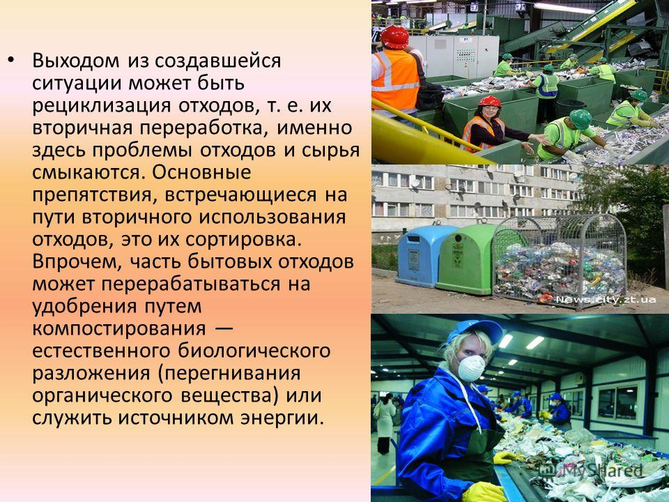 Выходом из создавшейся ситуации может быть рециклизация отходов, т. е. их вторичная переработка, именно здесь проблемы отходов и сырья смыкаются. Основные препятствия, встречающиеся на пути вторичного использования отходов, это их сортировка. Впрочем