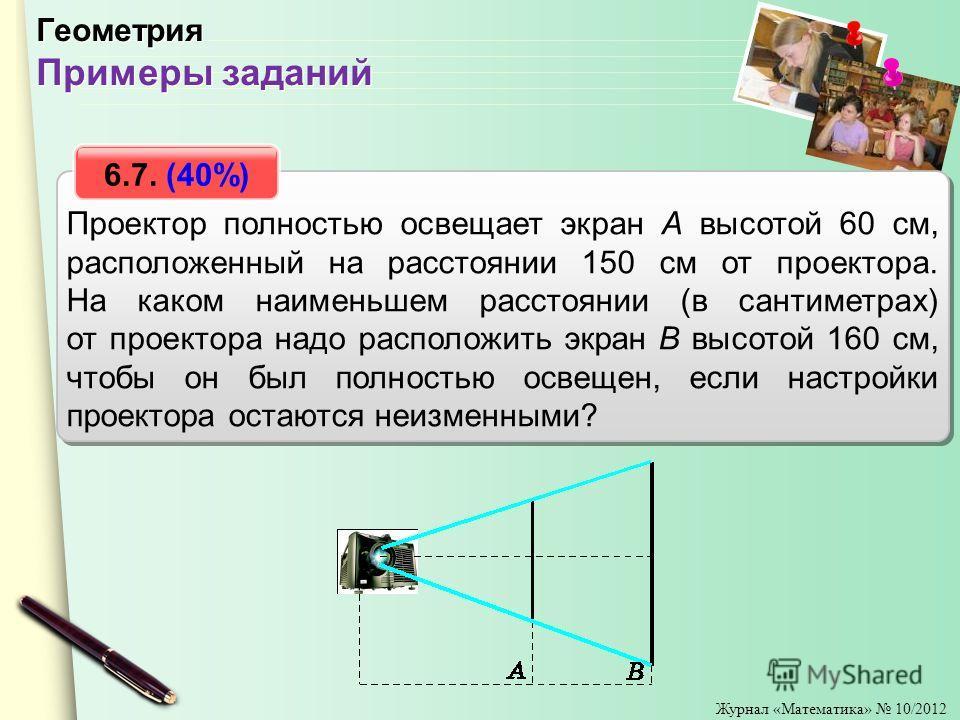 Журнал «Математика» 10/2012 Проектор полностью освещает экран A высотой 60 см, расположенный на расстоянии 150 см от проектора. На каком наименьшем расстоянии (в сантиметрах) от проектора надо расположить экран B высотой 160 см, чтобы он был полность