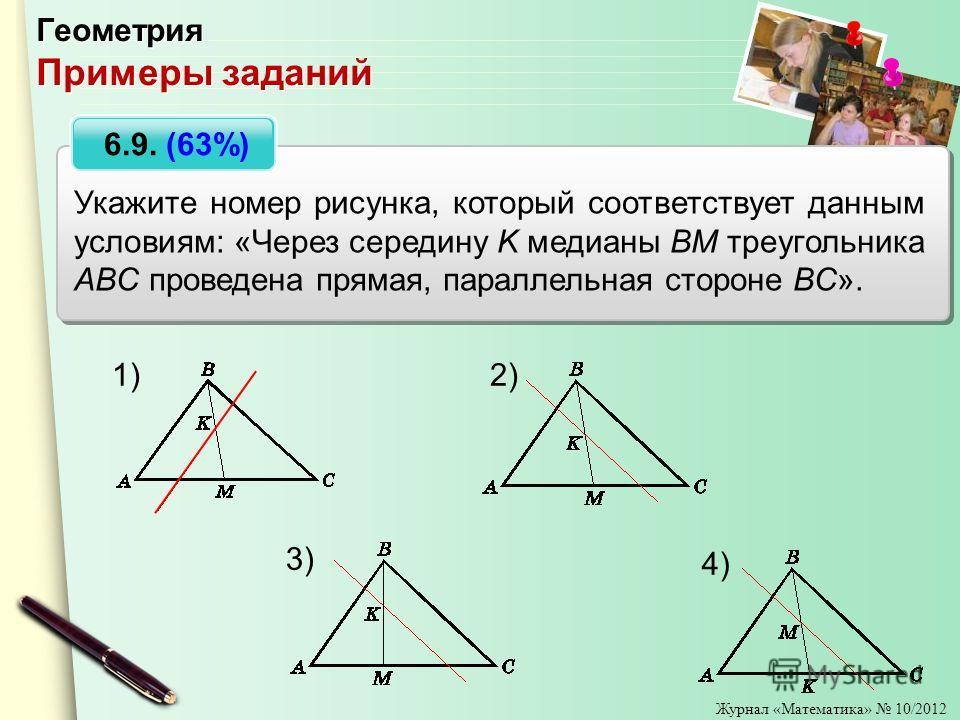 Журнал «Математика» 10/2012 Укажите номер рисунка, который соответствует данным условиям: «Через середину K медианы BM треугольника ABC проведена прямая, параллельная стороне BC». Геометрия Примеры заданий 2) 3) 4) 1) 6.9. (63%)