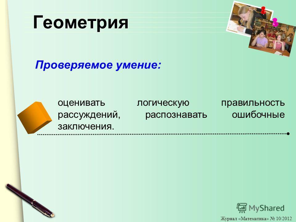 Журнал «Математика» 10/2012 Геометрия оценивать логическую правильность рассуждений, распознавать ошибочные заключения. Проверяемое умение: