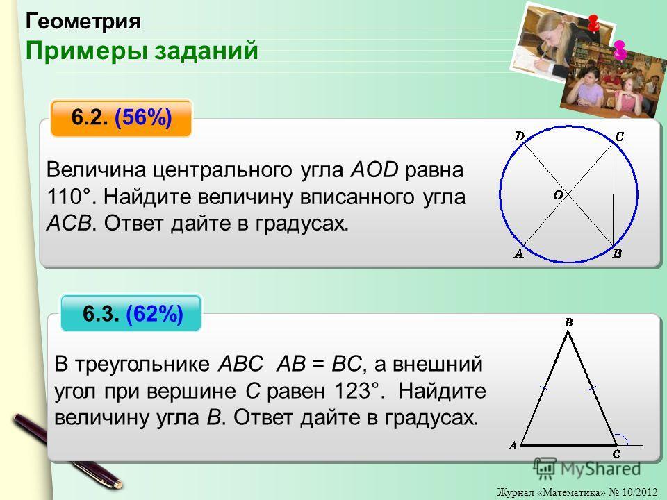 Журнал «Математика» 10/2012 Величина центрального угла AOD равна 110°. Найдите величину вписанного угла ACB. Ответ дайте в градусах. 6.2. (56%) В треугольнике ABC AB = BC, а внешний угол при вершине C равен 123°. Найдите величину угла B. Ответ дайте