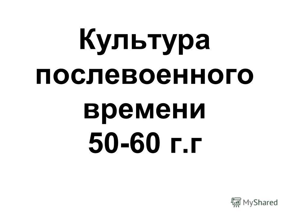 Культура послевоенного времени 50-60 г.г