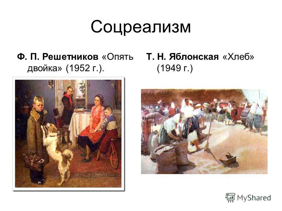 Соцреализм Ф. П. Решетников «Опять двойка» (1952 г.). Т. Н. Яблонская «Хлеб» (1949 г.)