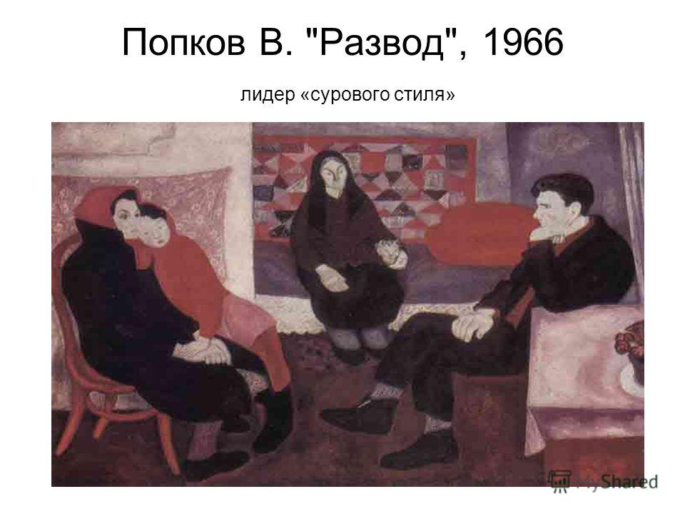 Попков В. Развод, 1966 лидер «сурового стиля»