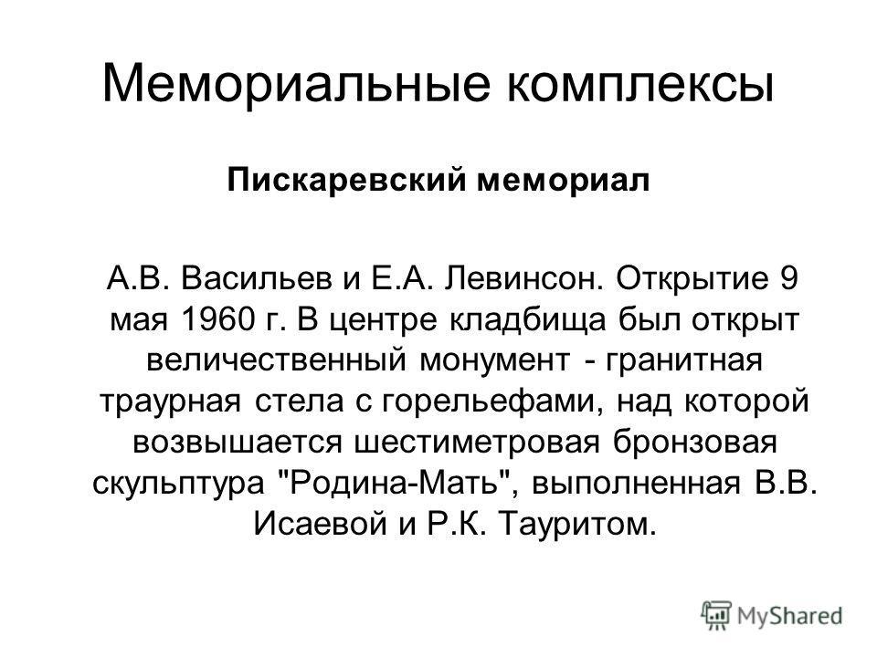 Мемориальные комплексы Пискаревский мемориал А.В. Васильев и Е.А. Левинсон. Открытие 9 мая 1960 г. В центре кладбища был открыт величественный монумент - гранитная траурная стела с горельефами, над которой возвышается шестиметровая бронзовая скульпту