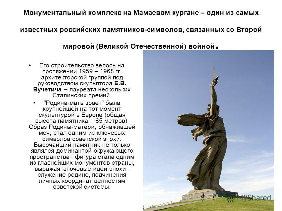 Монументальный комплекс на Мамаевом кургане – один из самых известных российских памятников-символов, связанных со Второй мировой (Великой Отечественной) войной. Его строительство велось на протяжении 1959 – 1968 гг. архитекторской группой под руково