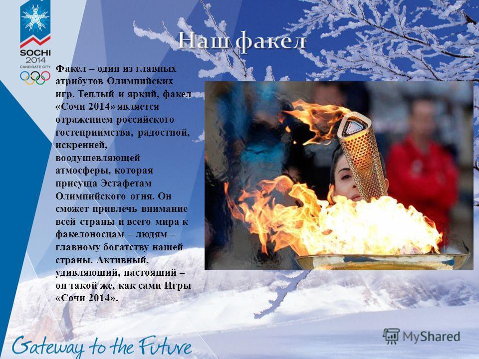 Факел – один из главных атрибутов Олимпийских игр. Теплый и яркий, факел « Сочи 2014» является отражением российского гостеприимства, радостной, искренней, воодушевляющей атмосферы, которая присуща Эстафетам Олимпийского огня. Он сможет привлечь вним