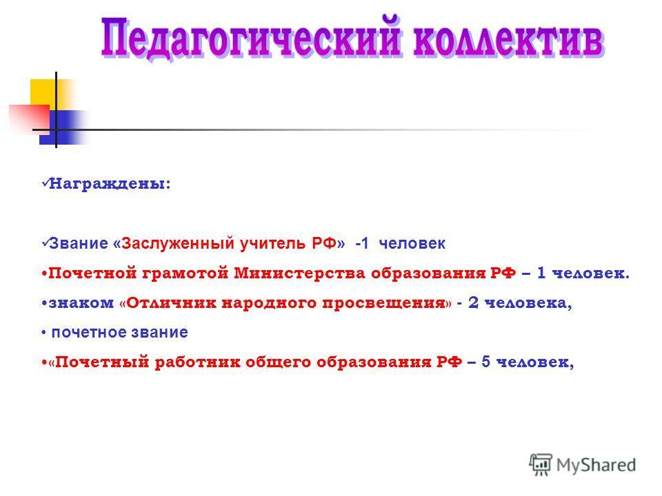 Награждены: Звание «Заслуженный учитель РФ» -1 человек Почетной грамотой Министерства образования РФ – 1 человек. знаком «Отличник народного просвещения» - 2 человека, почетное звание «Почетный работник общего образования РФ – 5 человек,